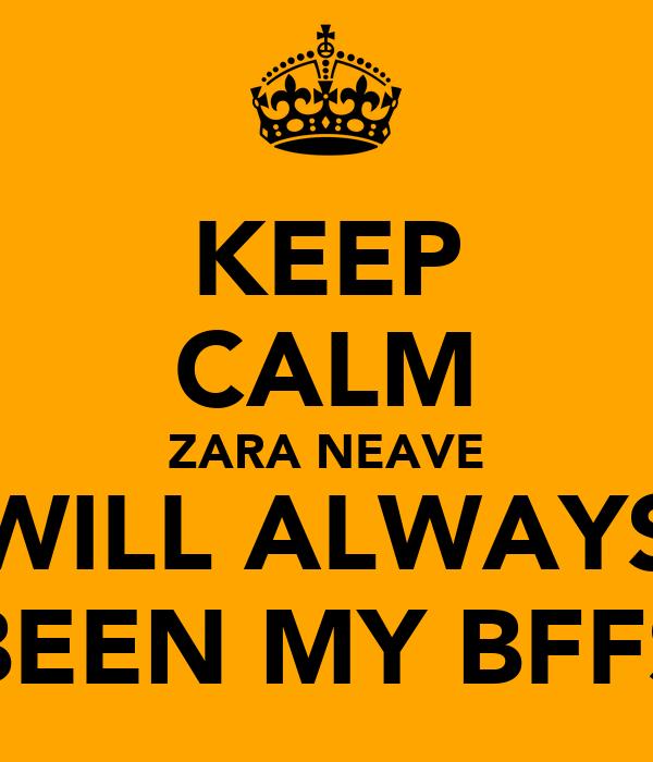 KEEP CALM ZARA NEAVE WILL ALWAYS BEEN MY BFFS