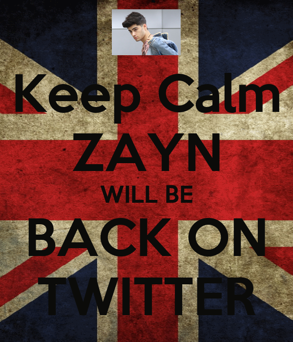 Keep Calm ZAYN WILL BE BACK ON TWITTER