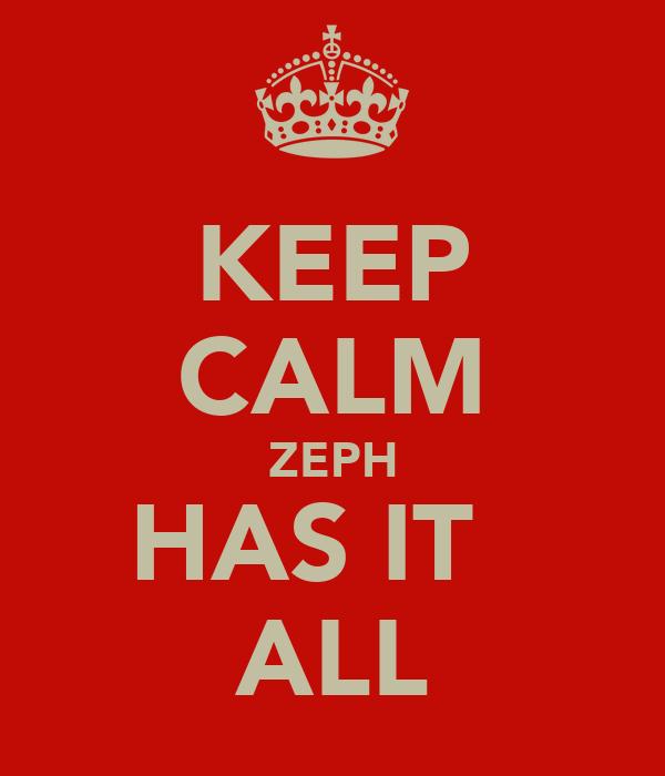 KEEP CALM ZEPH HAS IT   ALL