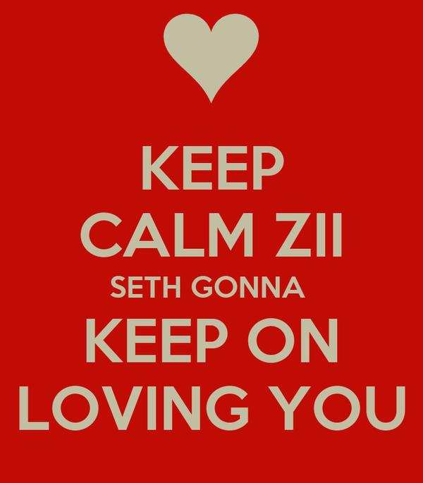 KEEP CALM ZII SETH GONNA  KEEP ON LOVING YOU