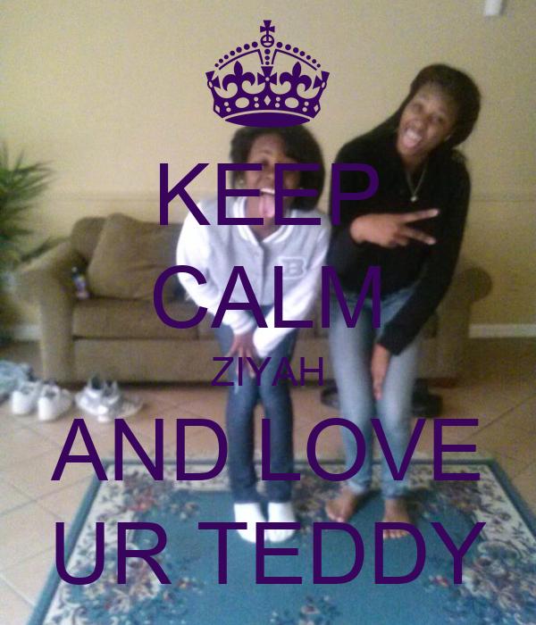 KEEP CALM ZIYAH AND LOVE UR TEDDY