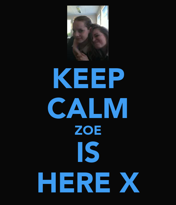 KEEP CALM ZOE IS HERE X