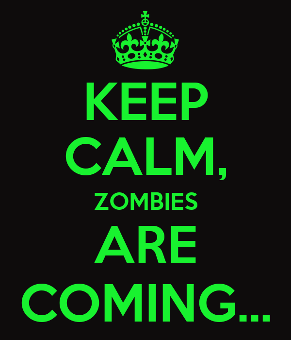 KEEP CALM, ZOMBIES ARE COMING...