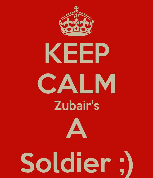 KEEP CALM Zubair's A Soldier ;)