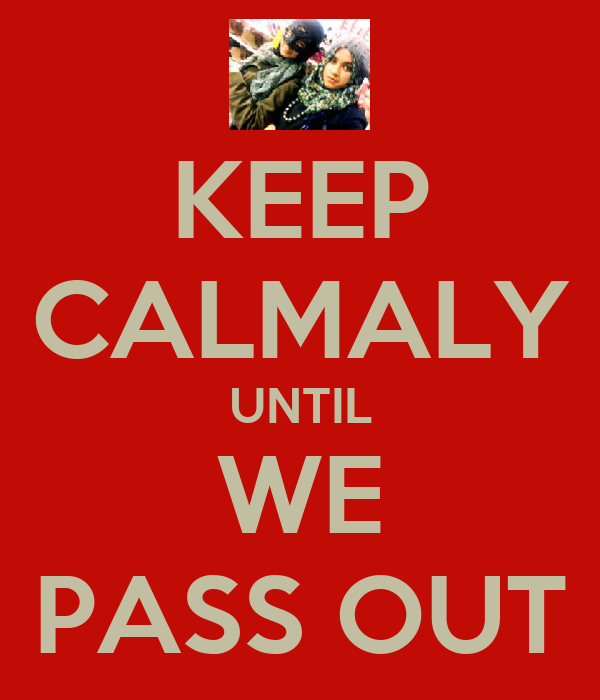 KEEP CALMALY UNTIL WE PASS OUT