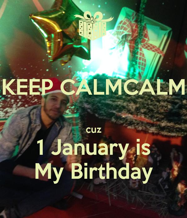 KEEP CALMCALM  cuz 1 January is My Birthday