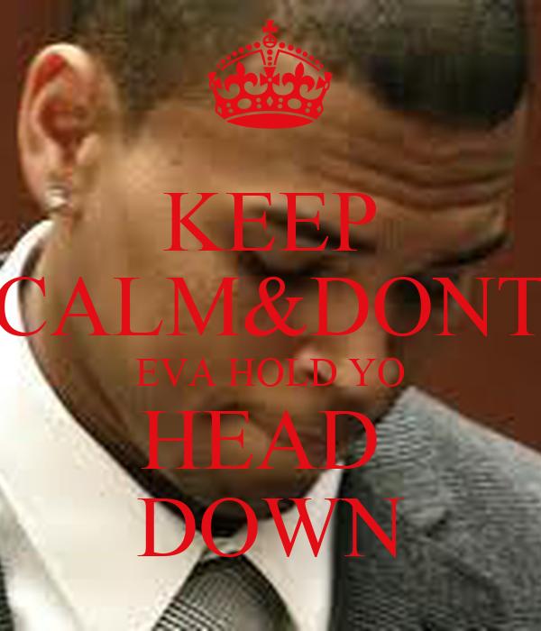 KEEP CALM&DONT  EVA HOLD YO  HEAD  DOWN