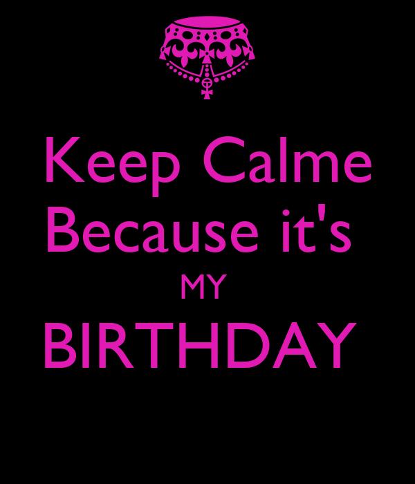 Keep Calme Because it's  MY  BIRTHDAY