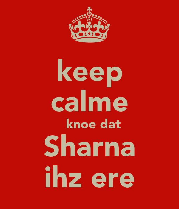 keep calme   knoe dat Sharna ihz ere