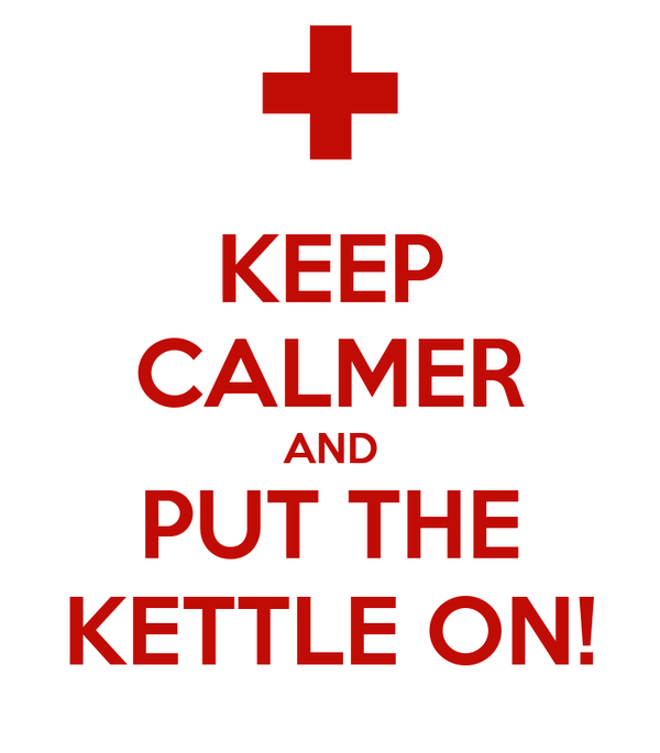 KEEP CALMER AND PUT THE KETTLE ON!