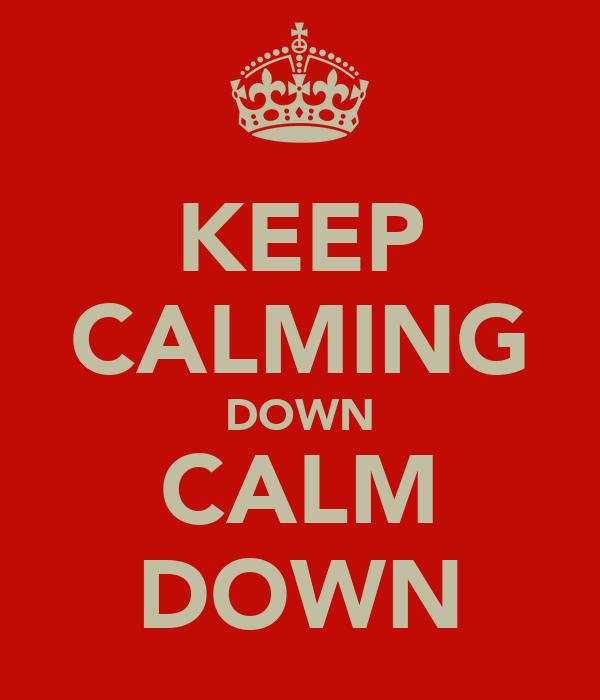 KEEP CALMING DOWN CALM DOWN