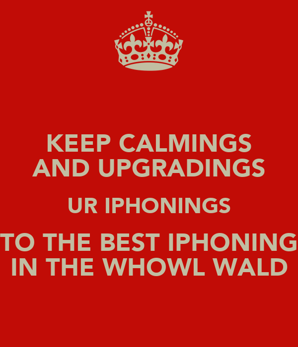 KEEP CALMINGS AND UPGRADINGS UR IPHONINGS TO THE BEST IPHONING IN THE WHOWL WALD