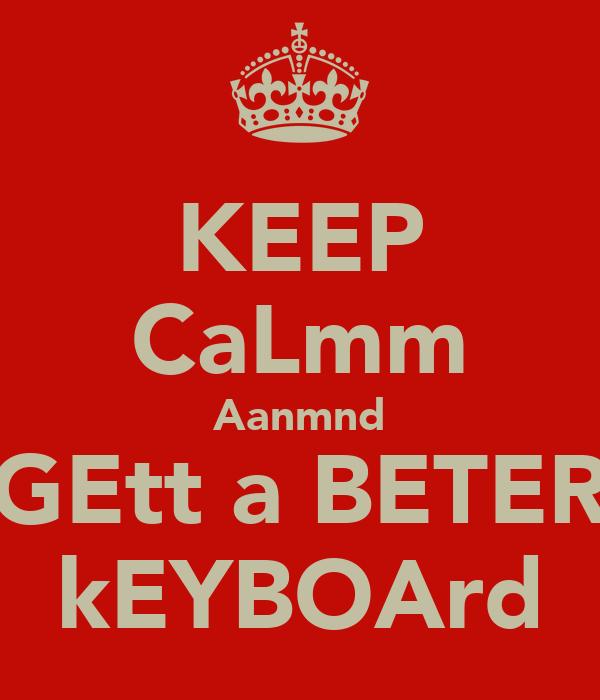 KEEP CaLmm Aanmnd GEtt a BETER kEYBOArd