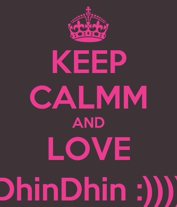 KEEP CALMM AND LOVE DhinDhin :))))