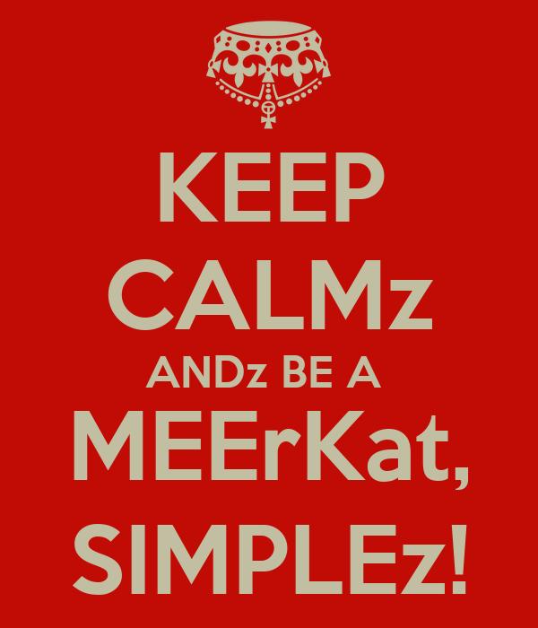 KEEP CALMz ANDz BE A  MEErKat, SIMPLEz!