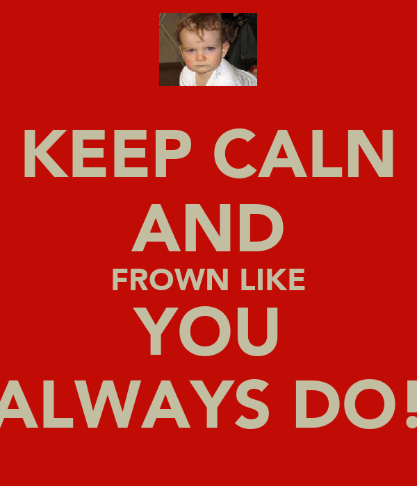 KEEP CALN AND FROWN LIKE YOU ALWAYS DO!