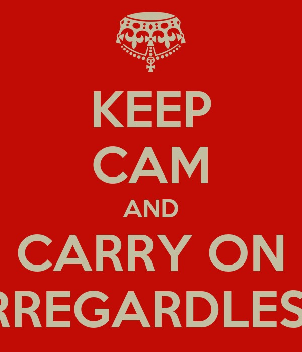 KEEP CAM AND CARRY ON IRREGARDLESS