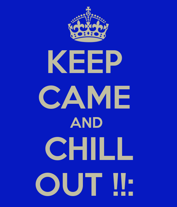 KEEP  CAME  AND  CHILL OUT !!: