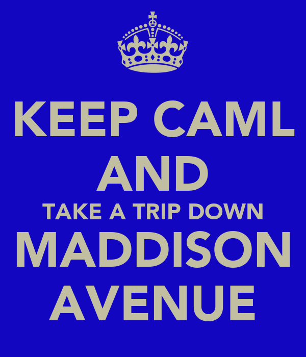 KEEP CAML AND TAKE A TRIP DOWN MADDISON AVENUE