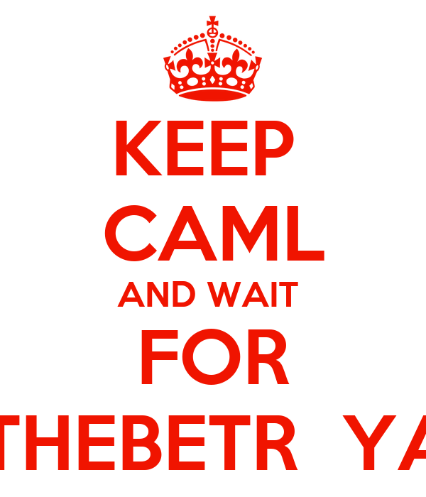 KEEP  CAML AND WAIT  FOR #THEBETR  YAL