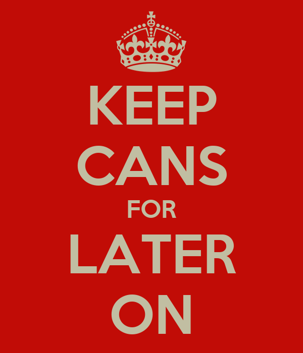 KEEP CANS FOR LATER ON