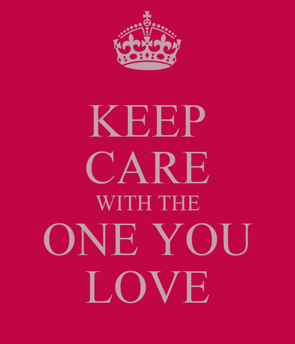 KEEP CARE WITH THE ONE YOU LOVE