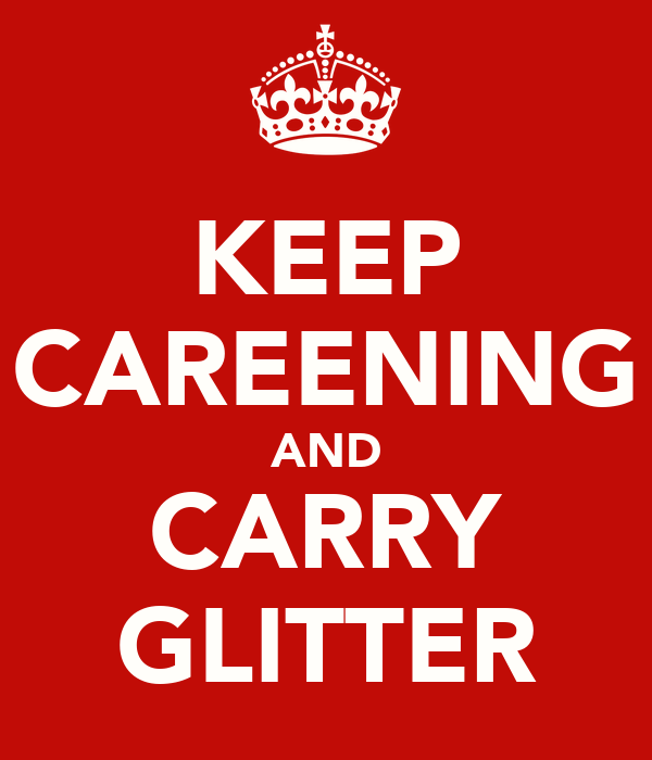 KEEP CAREENING AND CARRY GLITTER