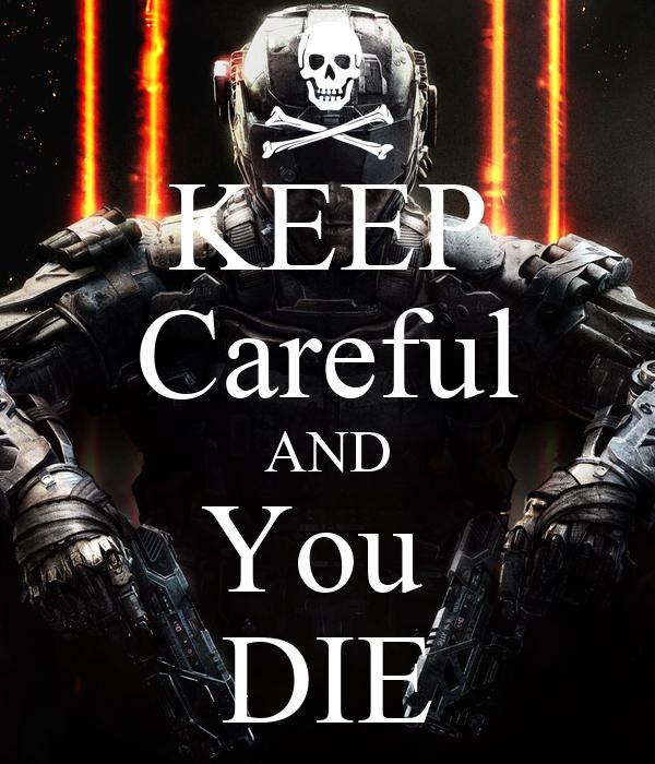 KEEP Careful AND You  DIE