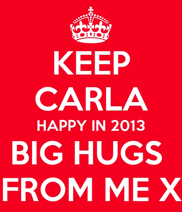 KEEP CARLA HAPPY IN 2013 BIG HUGS  FROM ME X