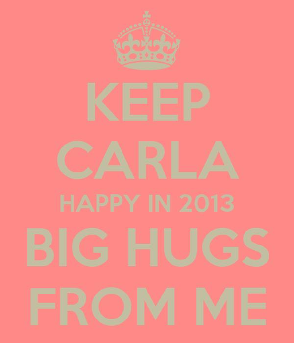 KEEP CARLA HAPPY IN 2013 BIG HUGS FROM ME
