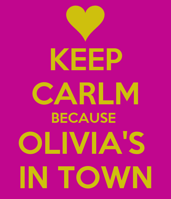 KEEP CARLM BECAUSE  OLIVIA'S  IN TOWN