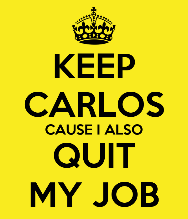 KEEP CARLOS CAUSE I ALSO QUIT MY JOB
