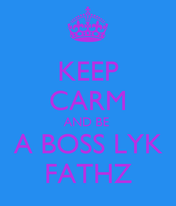 KEEP CARM AND BE  A BOSS LYK FATHZ