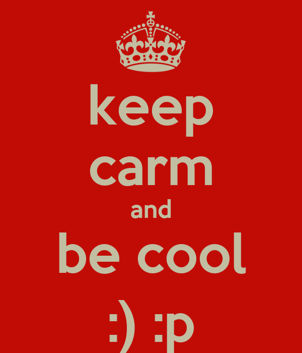 keep carm and be cool :) :p