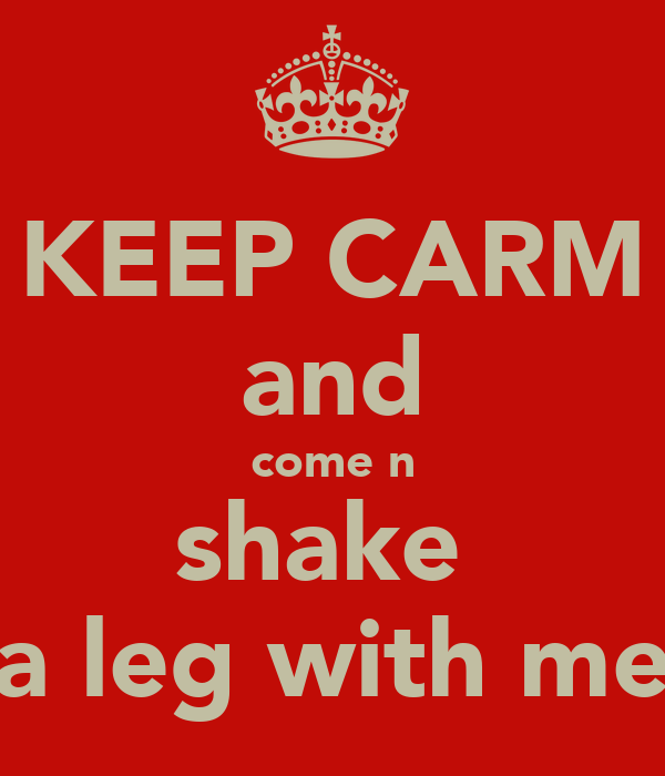 KEEP CARM and come n shake  a leg with me