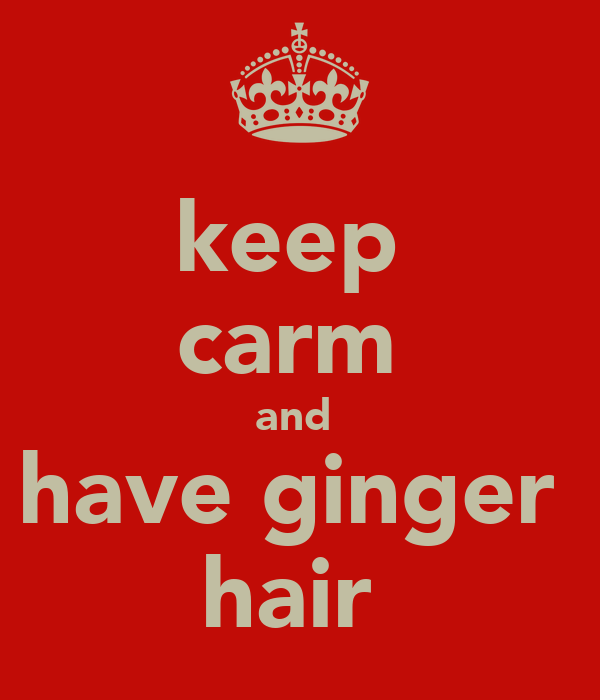 keep  carm  and  have ginger  hair