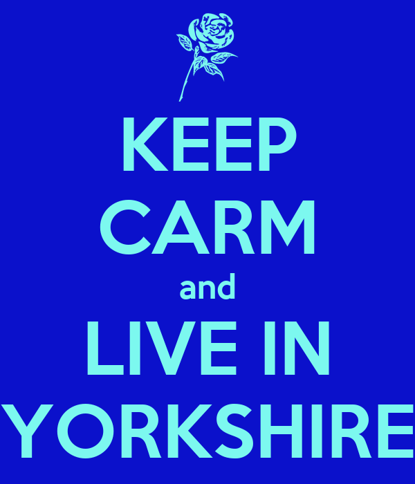 KEEP CARM and LIVE IN YORKSHIRE