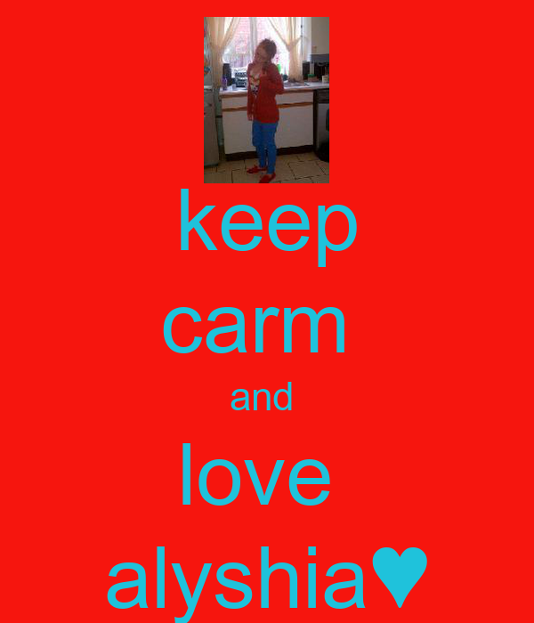 keep carm  and  love  alyshia♥