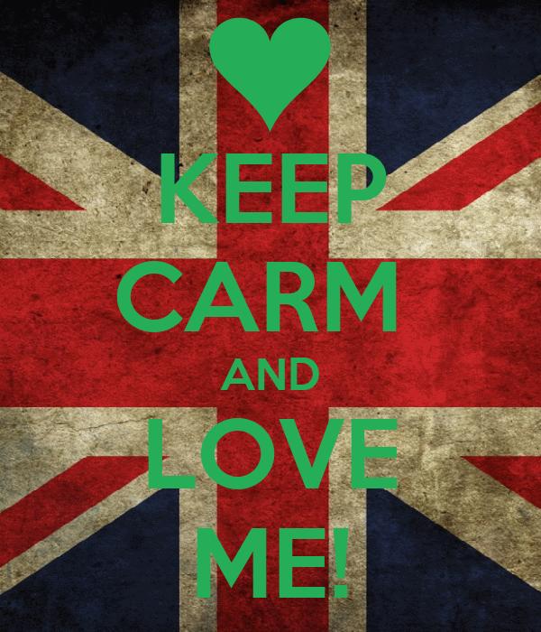KEEP CARM  AND LOVE ME!