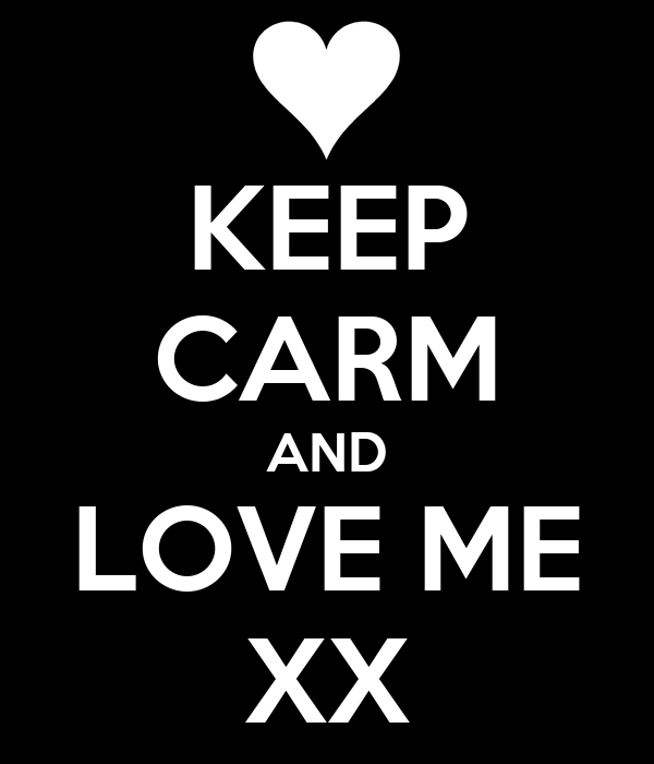 KEEP CARM AND LOVE ME XX