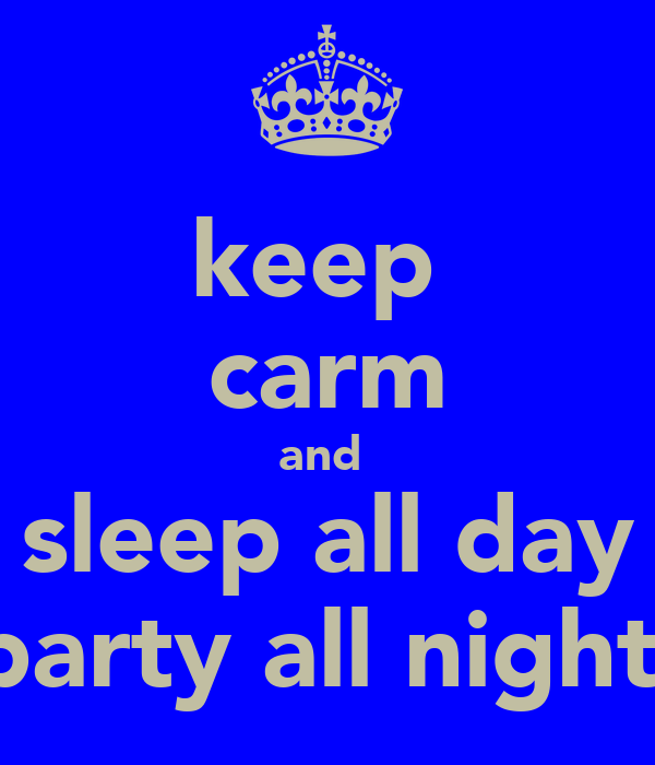 keep  carm and  sleep all day party all night
