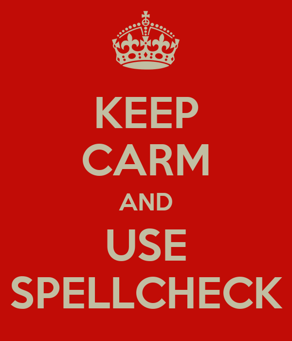 KEEP CARM AND USE SPELLCHECK
