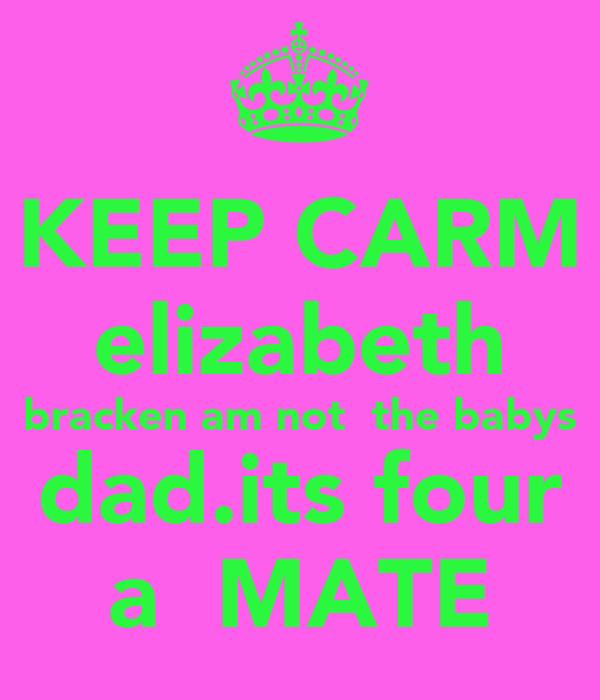 KEEP CARM elizabeth bracken am not  the babys  dad.its four  a  MATE