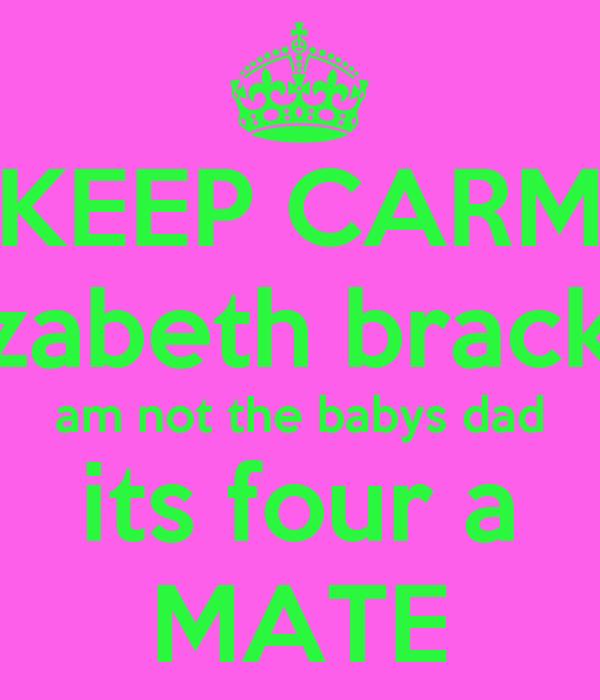 KEEP CARM elizabeth bracken am not the babys dad its four a MATE