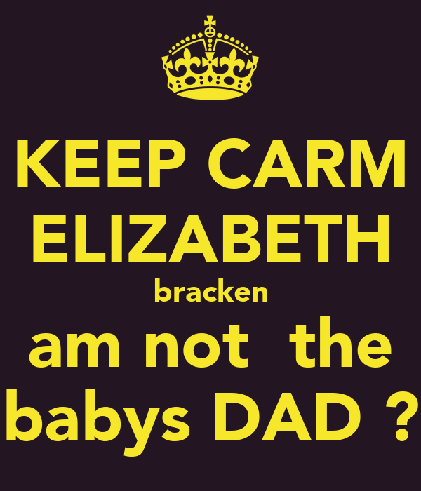 KEEP CARM ELIZABETH bracken  am not  the  babys DAD ?