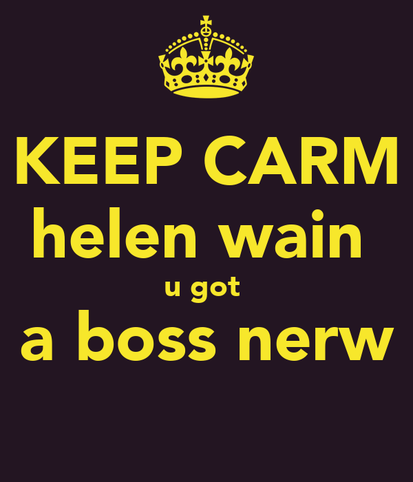 KEEP CARM helen wain  u got  a boss nerw