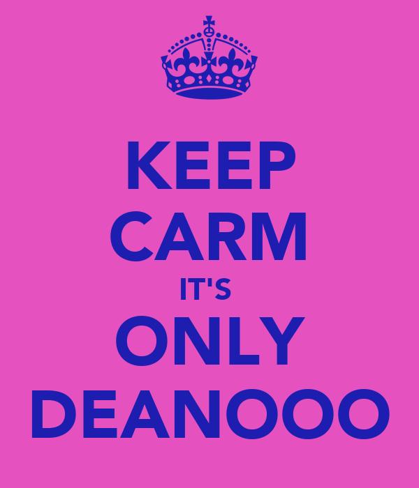 KEEP CARM IT'S  ONLY DEANOOO