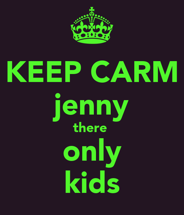KEEP CARM jenny there  only kids