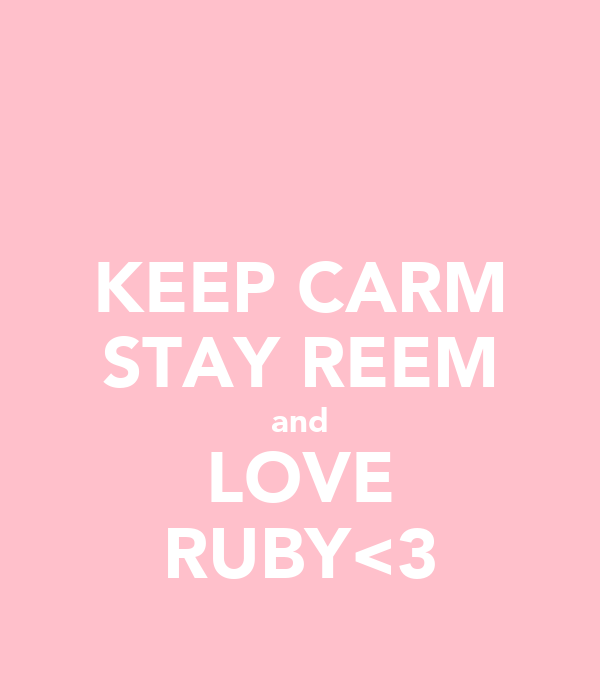 KEEP CARM STAY REEM and LOVE RUBY<3