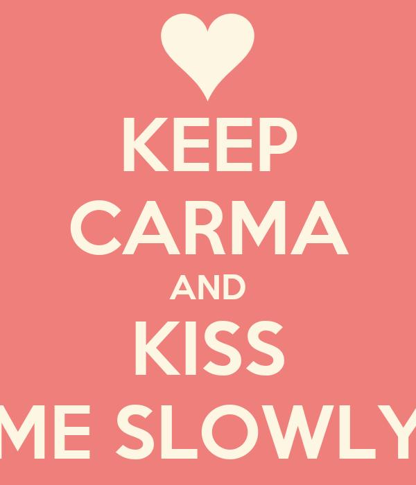 KEEP CARMA AND KISS ME SLOWLY